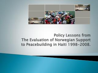 Policy Lessons from The Evaluation  of Norwegian Support  to  Peacebuilding in Haiti 1998-2008 .
