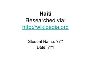Haiti Researched via:  wikipedia