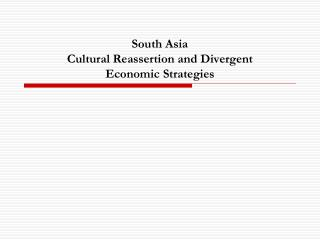 South Asia Cultural Reassertion and Divergent  Economic Strategies