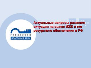 Актуальные вопросы развития ситуации на рынке ИЖК и его ресурсного обеспечения в РФ