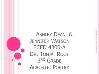 Ashley Dean  &  Jennifer Watson ECED 4300-A Dr. Tonja  Root 3 rd  Grade Acrostic Poetry