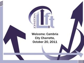 Welcome: Cambria City Charrette, October 20, 2011