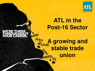 ATL in the Post-16 Sector A growing and stable trade union