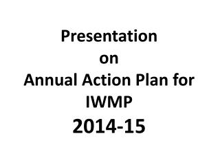 Presentation  on  Annual Action Plan for IWMP  2014-15
