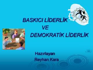 BASKICI LİDERLİK  VE                      DEMOKRATİK LİDERLİK Hazırlayan     Reyhan Kara