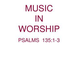 MUSIC                             IN                     WORSHIP  PSALMS  135:1-3