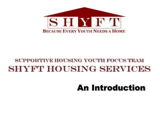 Supportive Housing Youth Focus Team SHYFT Housing Services An Introduction