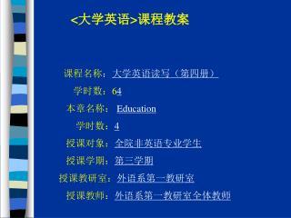 < 大学英语 > 课程教案 课程名称 : 大学英语读写(第四册) 学时数: 6 4 本章名称: Education 学时数: 4 授课对象: 全院非英语专业学生 授课学期: 第三学期