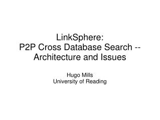 LinkSphere: P2P Cross Database Search -- Architecture and Issues Hugo Mills University of Reading