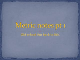 Metric notes pt 1