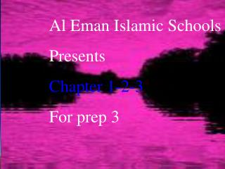 Al Eman Islamic Schools Presents Chapter 1-2-3 For prep 3