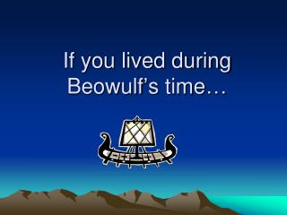 If you lived during Beowulf's time…