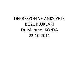 DEPRESYON VE ANKSİYETE BOZUKLUKLARI        Dr. Mehmet KONYA 22.10.2011