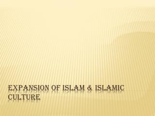 Expansion of Islam & Islamic Culture
