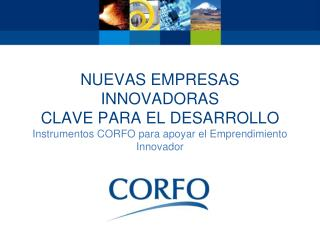 Nuevas empresas innovadoras  Clave para el desarrollo  Instrumentos CORFO para apoyar el Emprendimiento Innovador
