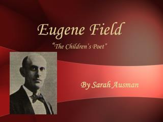"""Eugene Field """" The Children's Poet"""""""