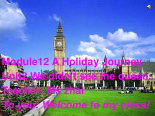 Module12 A Holiday Journey Unit2 We didn't see the queen. Teacher: Ms zhai