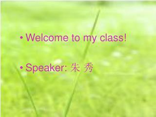 Welcome to my class! Speaker:  朱 秀