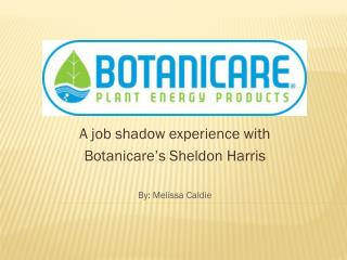 A job shadow experience with  Botanicare's  Sheldon Harris By: Melissa  Caldie