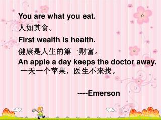 You are what you eat.    人如其食。 First wealth is health.    健康是人生的第一财富。