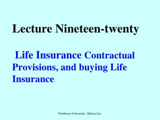 Lecture Nineteen-twenty Life Insurance  Contractual Provisions, and buying Life Insurance