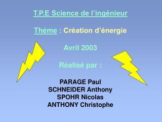 T.P.E Science de l'ingénieur Théme  : Création d'énergie Avril 2003 Réalisé par: PARAGE Paul