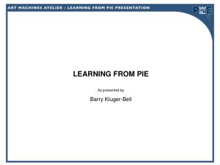 LEARNING FROM PIE As presented by Barry Kluger-Bell