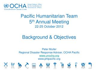 Pacific Humanitarian Team 5 th  Annual Meeting 22-25 October 2012 Background & Objectives