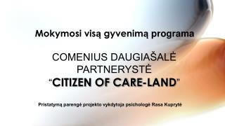 "COMENIUS DAUGIAŠALĖ PARTNERYSTĖ "" CITIZEN OF CARE-LAND """