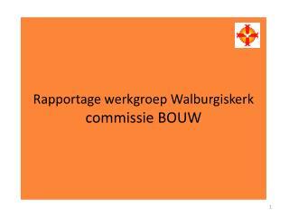 Rapportage werkgroep Walburgiskerk commissie BOUW