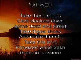 YAHWEH Take these shoes Click clacking down some dead end street Take these shoes
