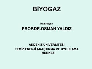 BİYOGAZ Hazırlayan PROF.DR.OSMAN YALDIZ AKDENİZ ÜNİVERSİTESİ
