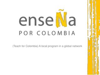 (Teach for Colombia)  A local program in a global network