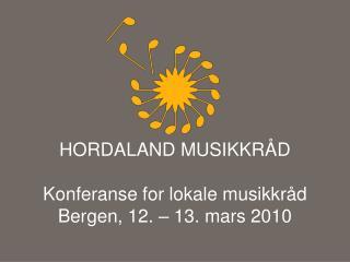 HORDALAND MUSIKKRÅD Konferanse  for  lokale  musikkråd Bergen, 12. – 13. mars 2010