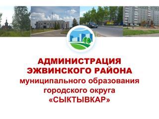 АДМИНИСТРАЦИЯ ЭЖВИНСКОГО РАЙОНА муниципального образования  городского округа «СЫКТЫВКАР»