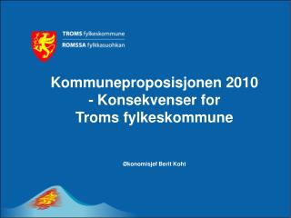 Kommuneproposisjonen 2010 - Konsekvenser for  Troms fylkeskommune Økonomisjef Berit Koht