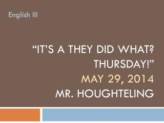 """it's a  They did what? Thursday!"" May  29,  2014 Mr.  Houghteling"
