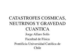 CATASTROFES COSMICAS, NEUTRINOS Y GRAVEDAD CUANTICA