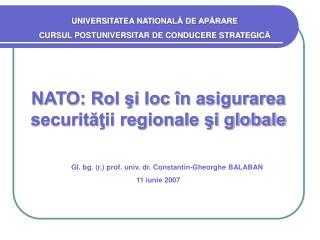 NATO: Rol si loc  n asigurarea securitatii regionale si globale                              Gl. bg. r. prof. univ. dr.