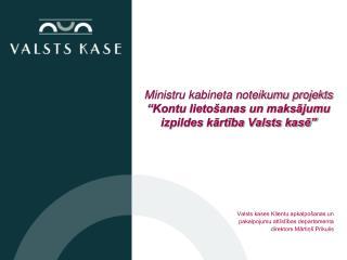 """Ministru kabineta noteikumu projekts """"Kontu lietošanas un maksājumu izpildes kārtība Valsts kasē"""""""
