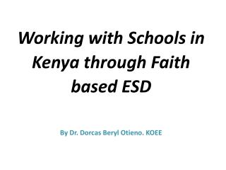 Working  with Schools in Kenya through Faith based  ESD By  Dr.  Dorcas Beryl Otieno. KOEE