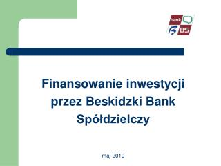 Finansowanie inwestycji  przez Beskidzki Bank  Spółdzielczy maj 2010