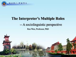 The Interpreter's Multiple Roles -- A sociolinguistic perspective Ren Wen, Professor, PhD