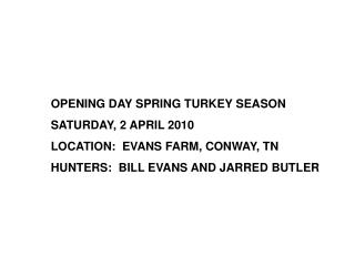 OPENING DAY SPRING TURKEY SEASON SATURDAY, 2 APRIL 2010 LOCATION:  EVANS FARM, CONWAY, TN