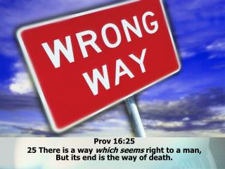 Prov 16:25  25 There is a way  which seems  right to a man,  But its end is the way of death.