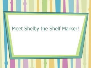 Meet Shelby the Shelf Marker!
