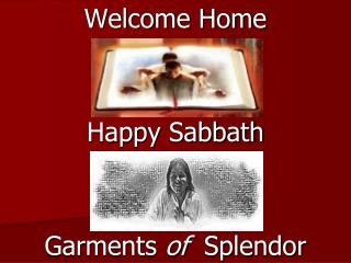 Welcome Home Happy Sabbath Garments  of   Splendor