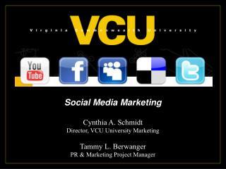 Social Media Marketing Cynthia A. Schmidt Director, VCU University Marketing Tammy L. Berwanger
