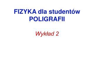 FIZYKA dla studentów POLIGRAFII Wykład 2
