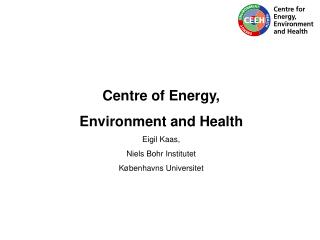 Centre of Energy,  Environment and Health Eigil Kaas, Niels Bohr Institutet Københavns Universitet